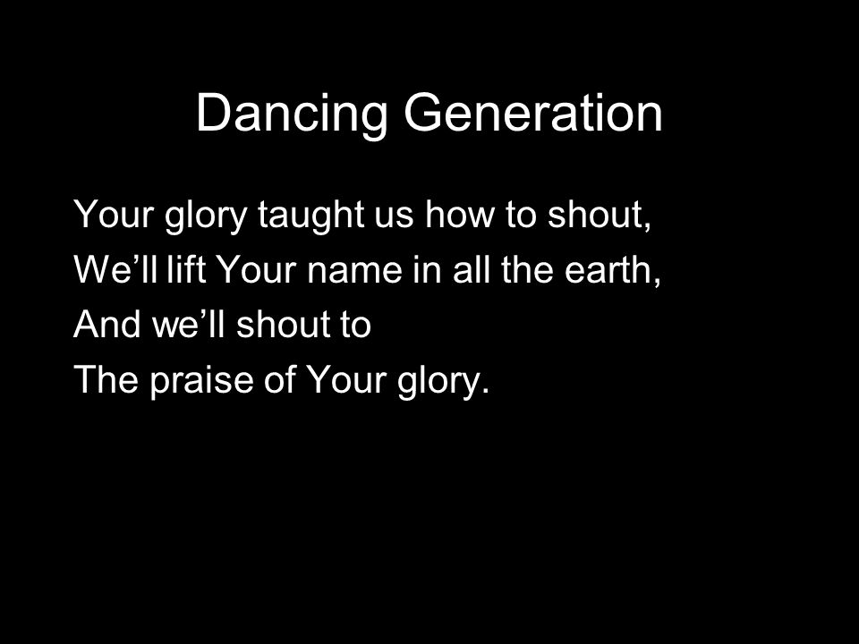 Dancing Generation Your glory taught us how to shout,