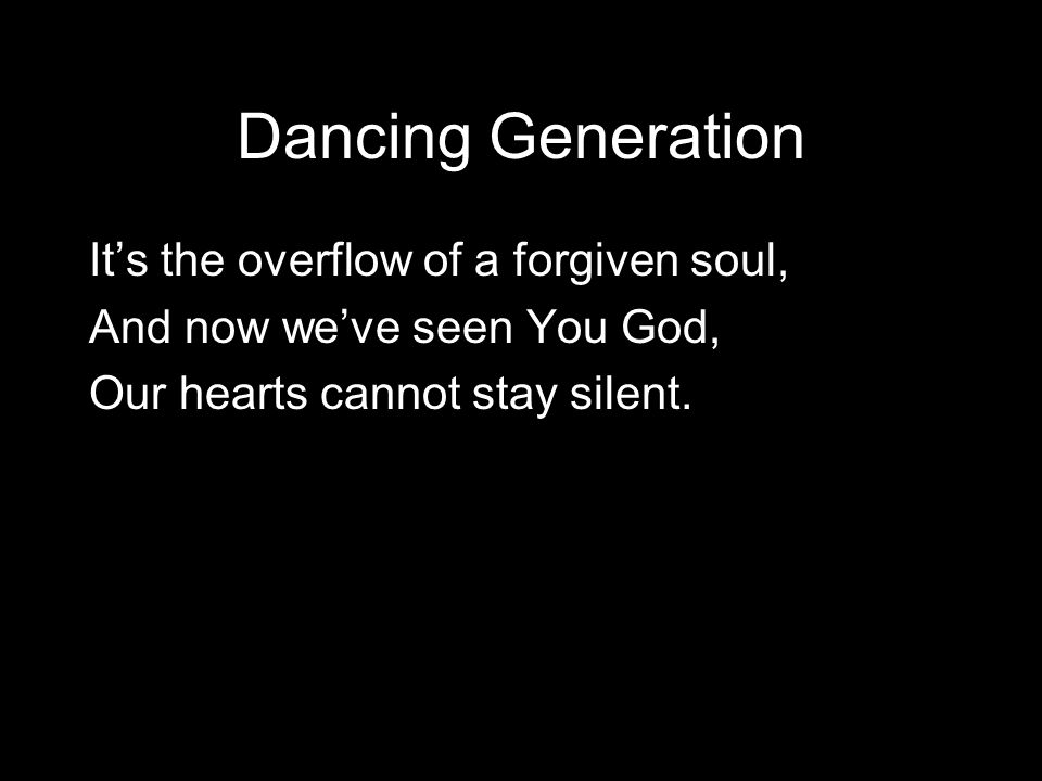 Dancing Generation It's the overflow of a forgiven soul,