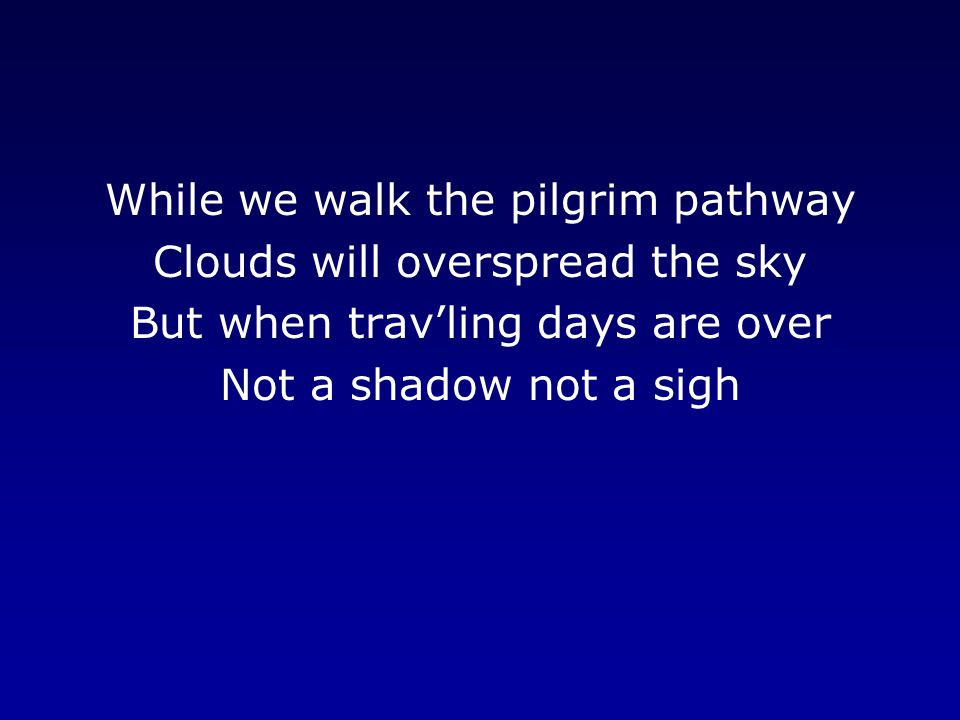 While we walk the pilgrim pathway Clouds will overspread the sky