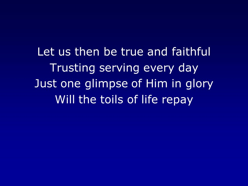 Let us then be true and faithful Trusting serving every day