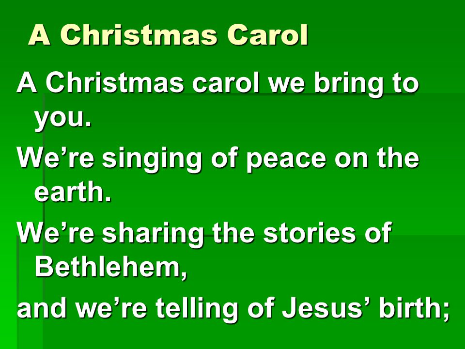 A Christmas Carol A Christmas carol we bring to you. We're singing of peace on the earth. We're sharing the stories of Bethlehem,
