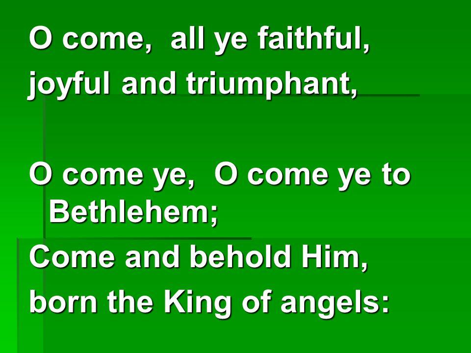 O come, all ye faithful, joyful and triumphant, O come ye, O come ye to Bethlehem; Come and behold Him,