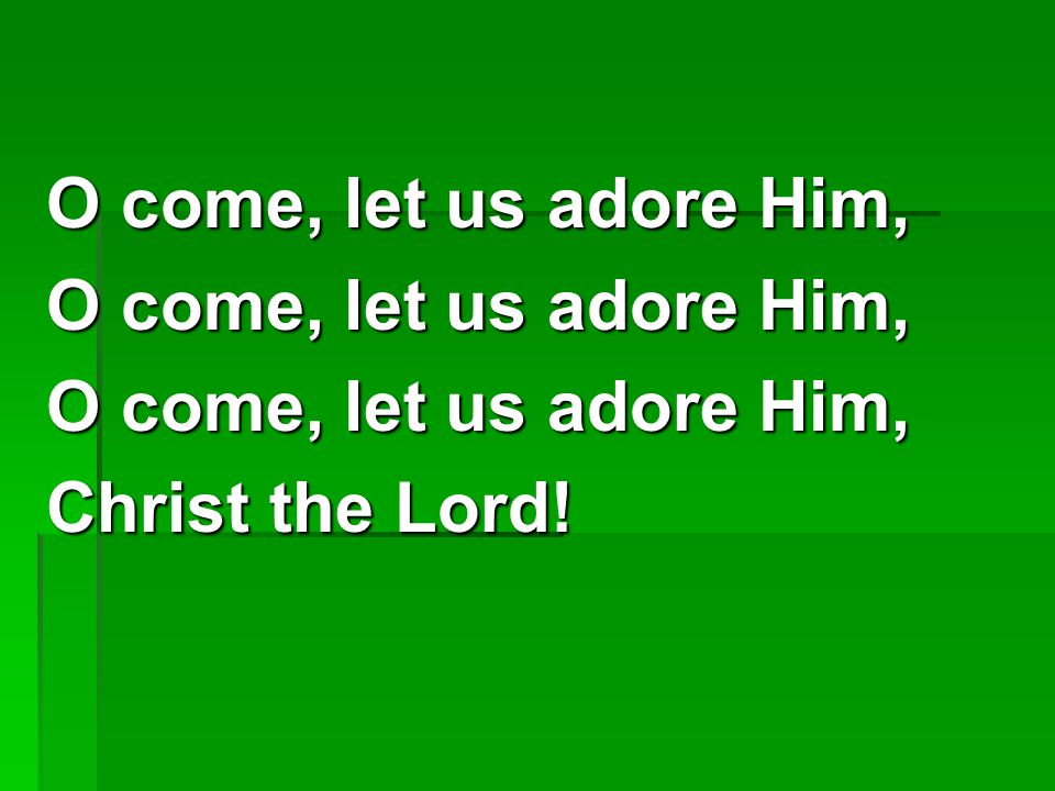 O come, let us adore Him, Christ the Lord!