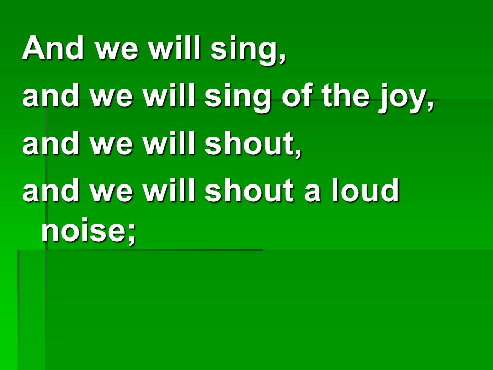And we will sing, and we will sing of the joy, and we will shout, and we will shout a loud noise;