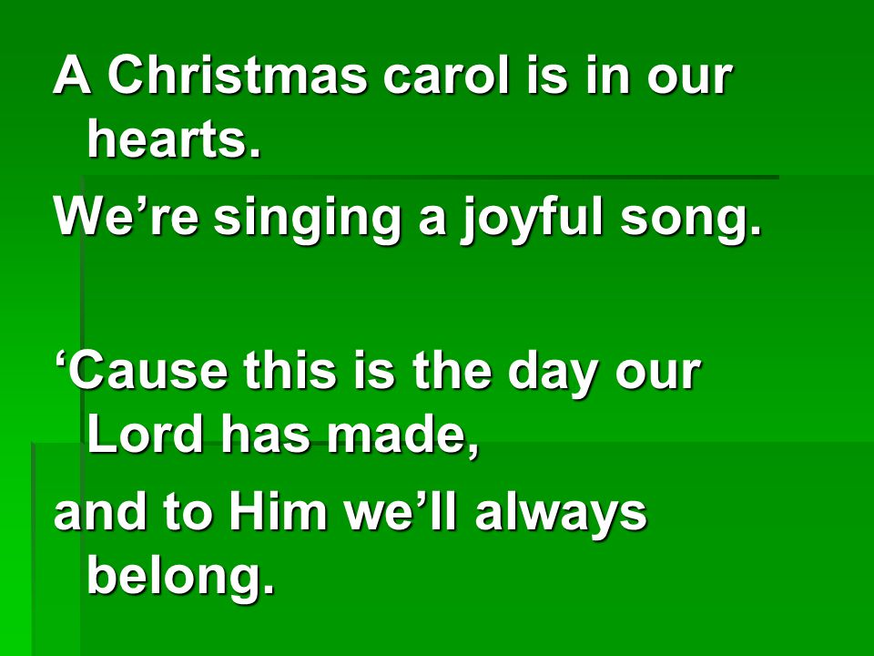 A Christmas carol is in our hearts.