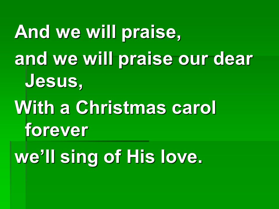 And we will praise, and we will praise our dear Jesus, With a Christmas carol forever.