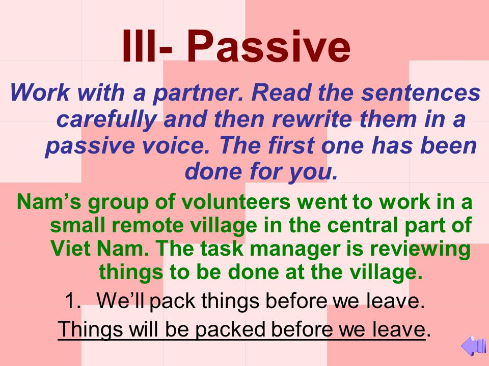 III- Passive Work with a partner. Read the sentences carefully and then rewrite them in a passive voice. The first one has been done for you.
