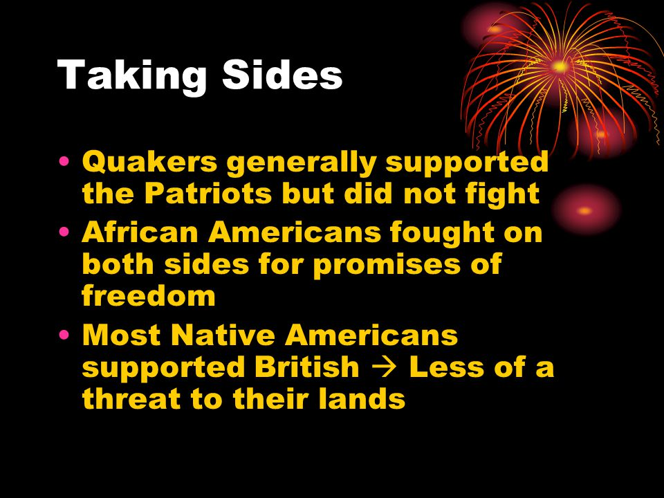 Taking Sides Quakers generally supported the Patriots but did not fight. African Americans fought on both sides for promises of freedom.
