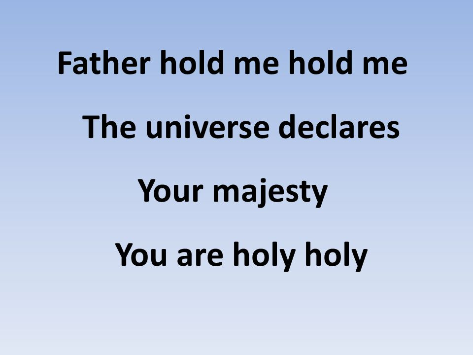 Father hold me hold me The universe declares Your majesty You are holy holy