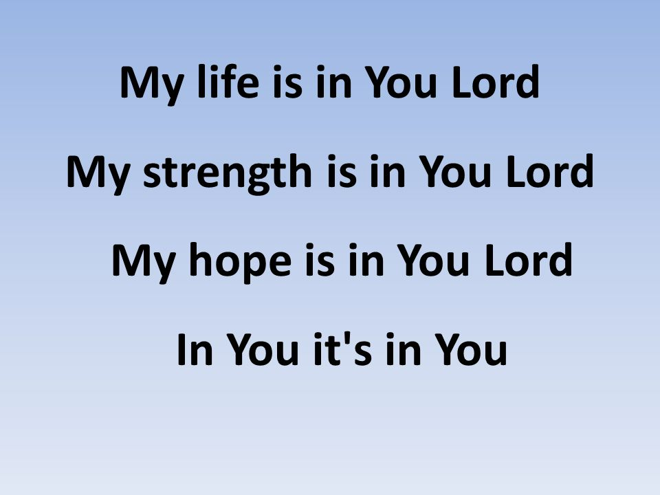 My life is in You Lord My strength is in You Lord My hope is in You Lord In You it s in You