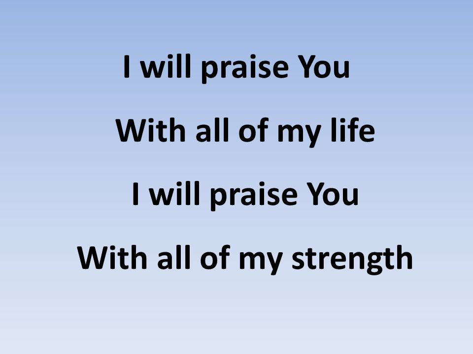 I will praise You With all of my life I will praise You With all of my strength