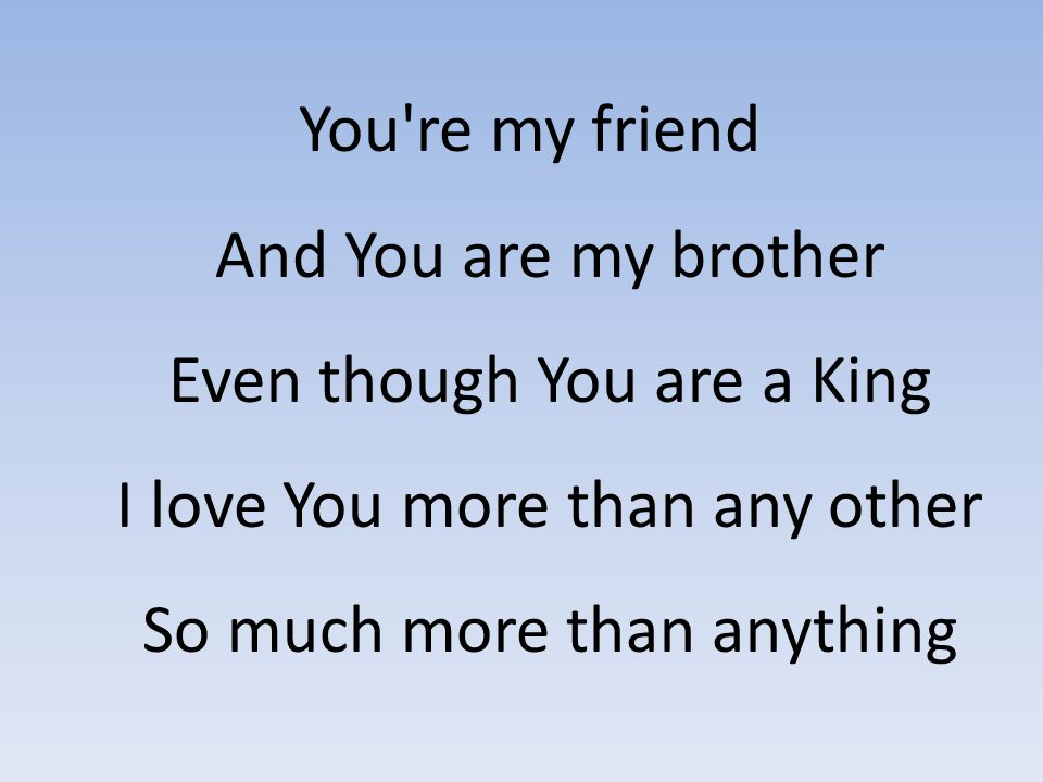 You re my friend And You are my brother Even though You are a King I love You more than any other So much more than anything