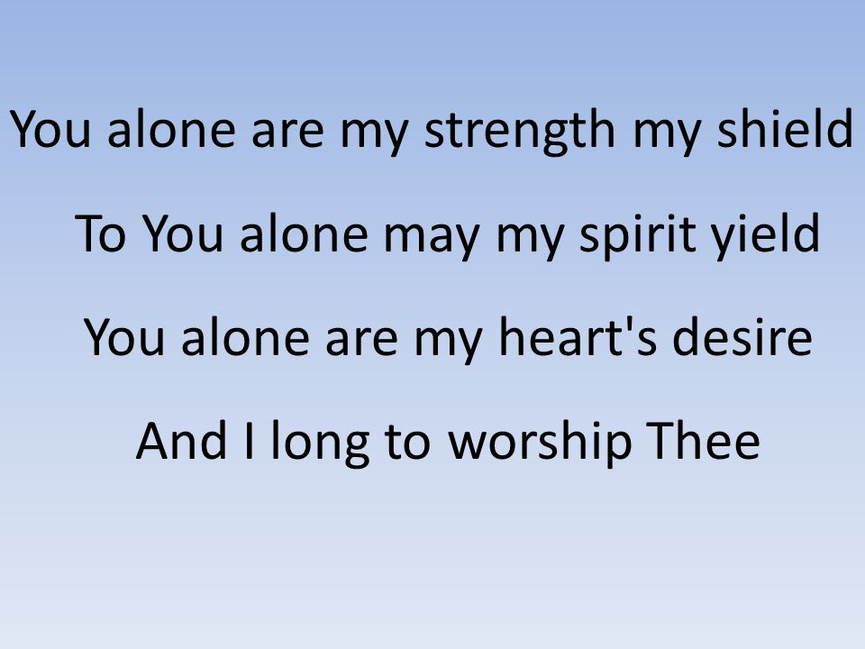 You alone are my strength my shield To You alone may my spirit yield You alone are my heart s desire And I long to worship Thee