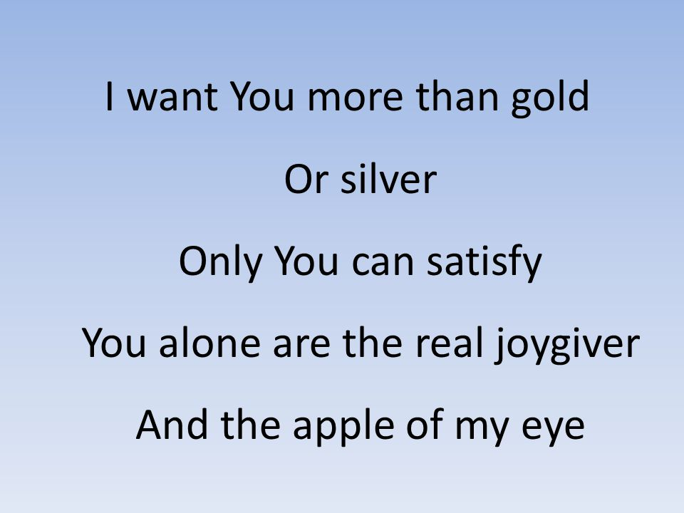I want You more than gold Or silver Only You can satisfy You alone are the real joygiver And the apple of my eye