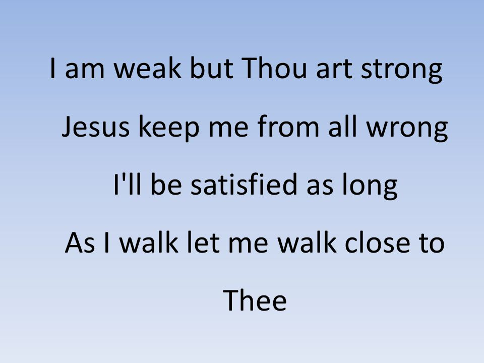 I am weak but Thou art strong Jesus keep me from all wrong I ll be satisfied as long As I walk let me walk close to Thee