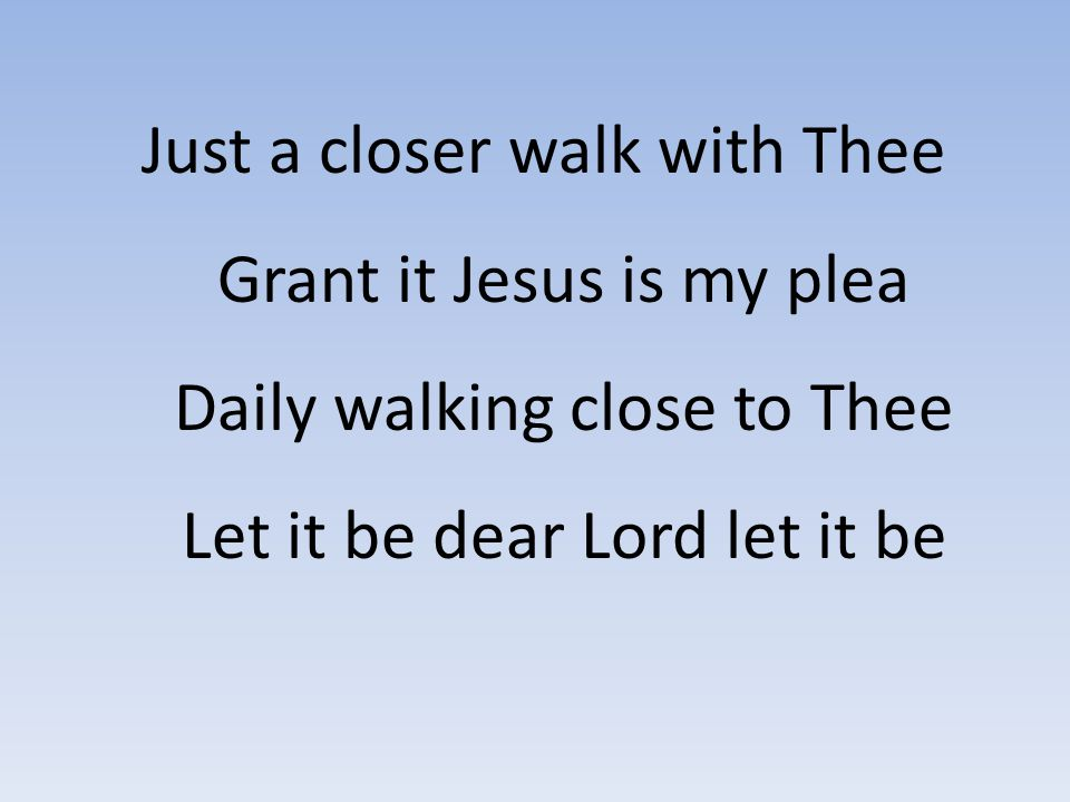 Just a closer walk with Thee Grant it Jesus is my plea Daily walking close to Thee Let it be dear Lord let it be