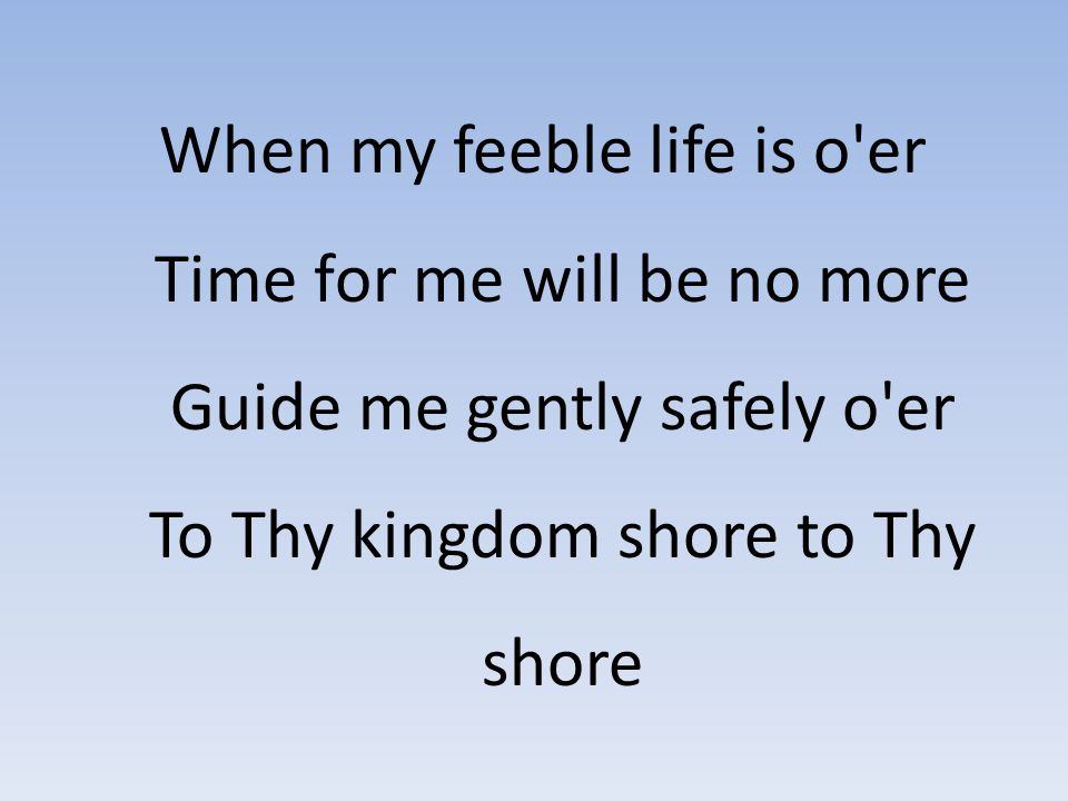 When my feeble life is o er Time for me will be no more Guide me gently safely o er To Thy kingdom shore to Thy shore