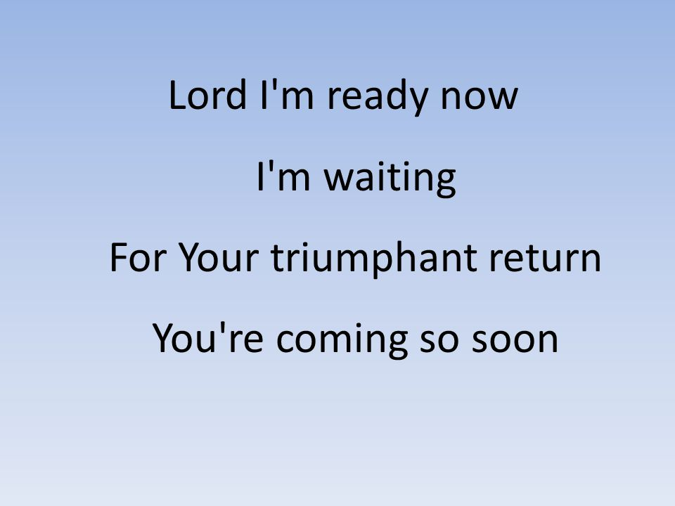 Lord I m ready now I m waiting For Your triumphant return You re coming so soon