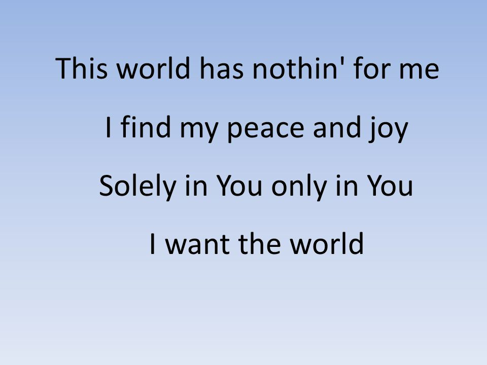 This world has nothin for me I find my peace and joy Solely in You only in You I want the world