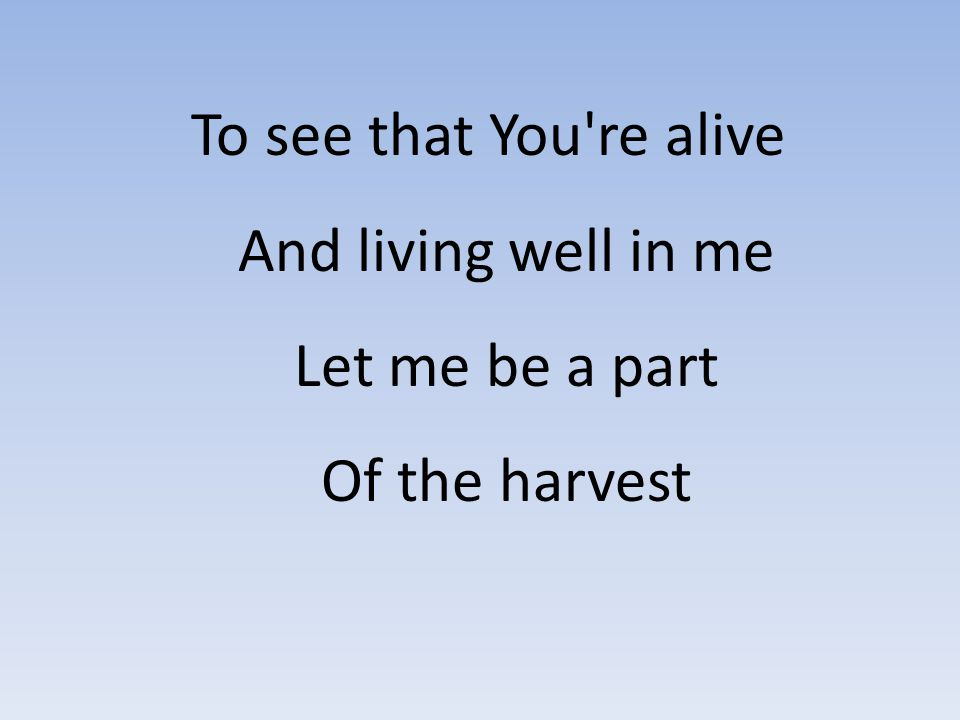 To see that You re alive And living well in me Let me be a part Of the harvest