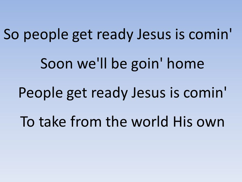So people get ready Jesus is comin Soon we ll be goin home People get ready Jesus is comin To take from the world His own