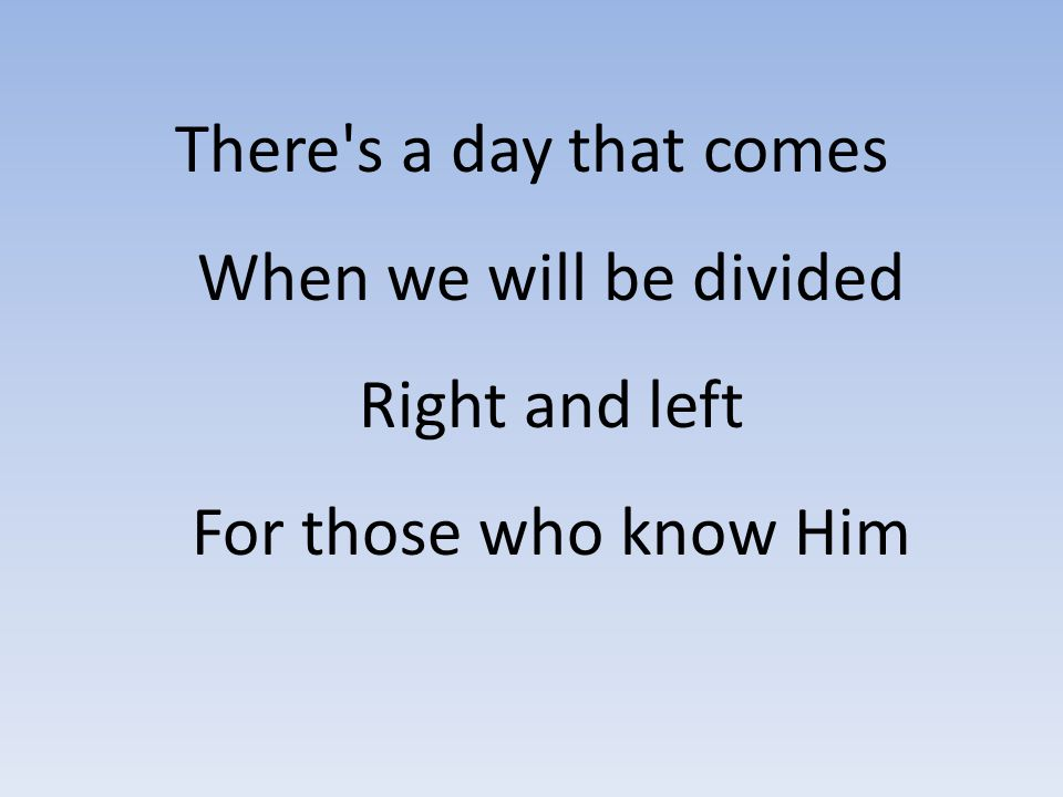 There s a day that comes When we will be divided Right and left For those who know Him