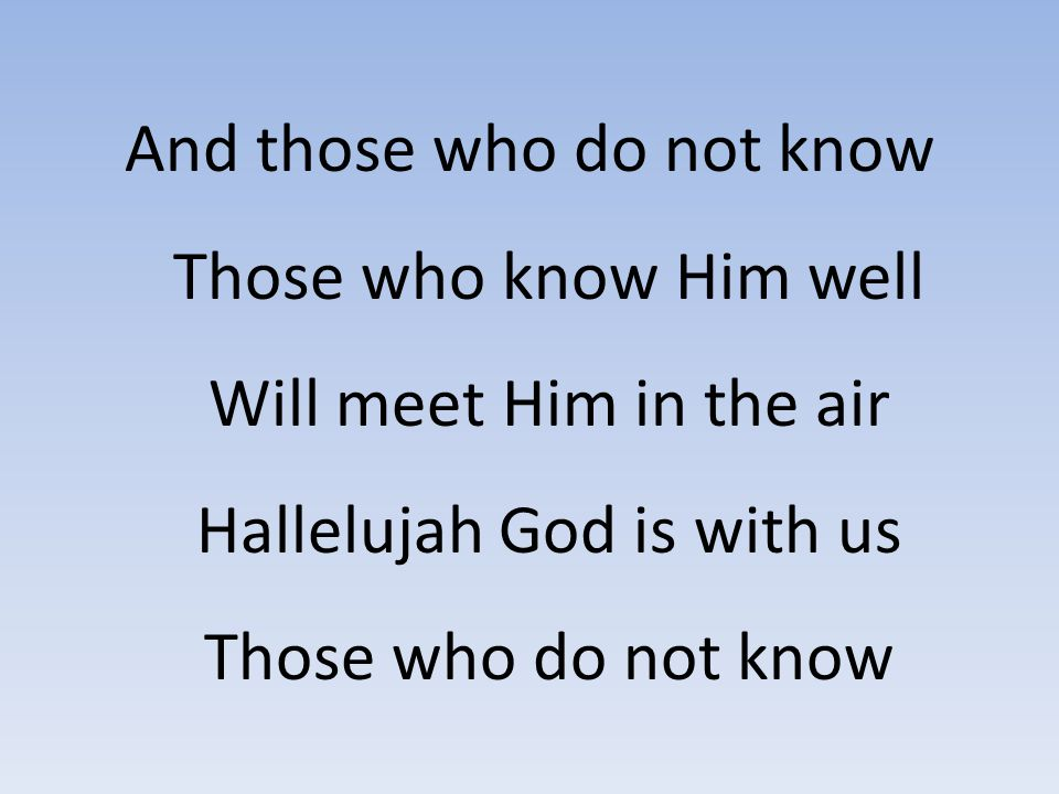 And those who do not know Those who know Him well Will meet Him in the air Hallelujah God is with us Those who do not know