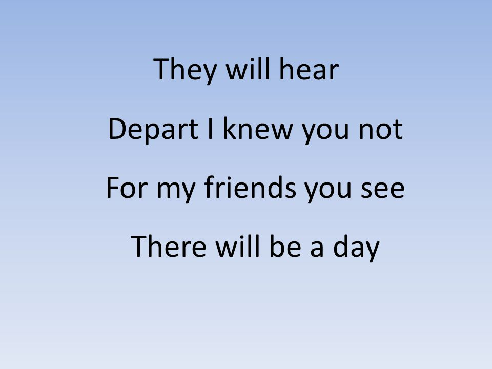 They will hear Depart I knew you not For my friends you see There will be a day