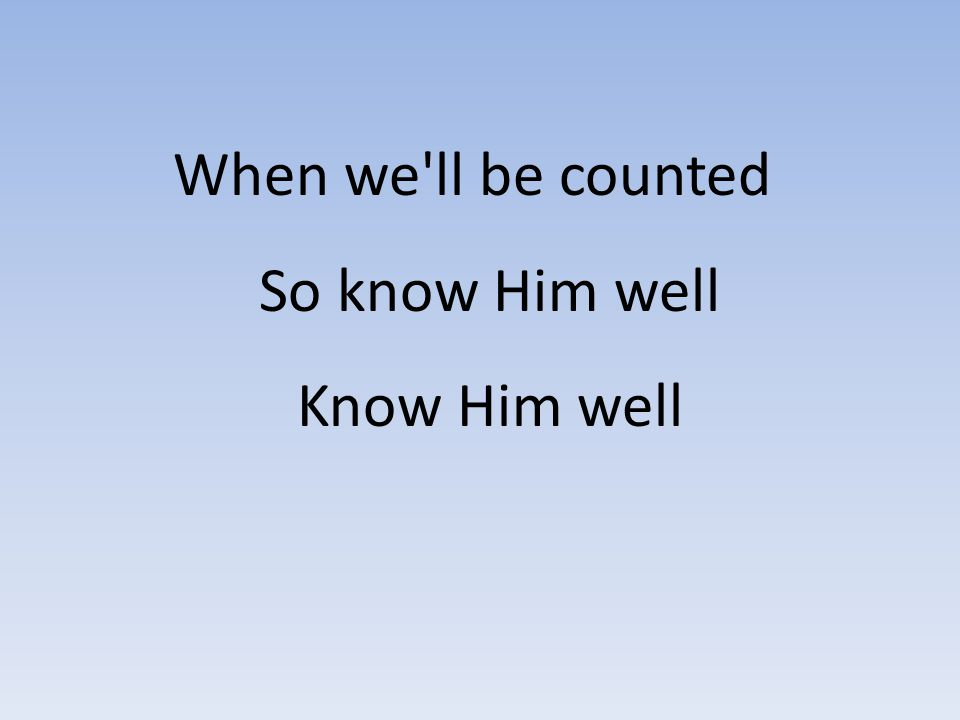 When we ll be counted So know Him well Know Him well
