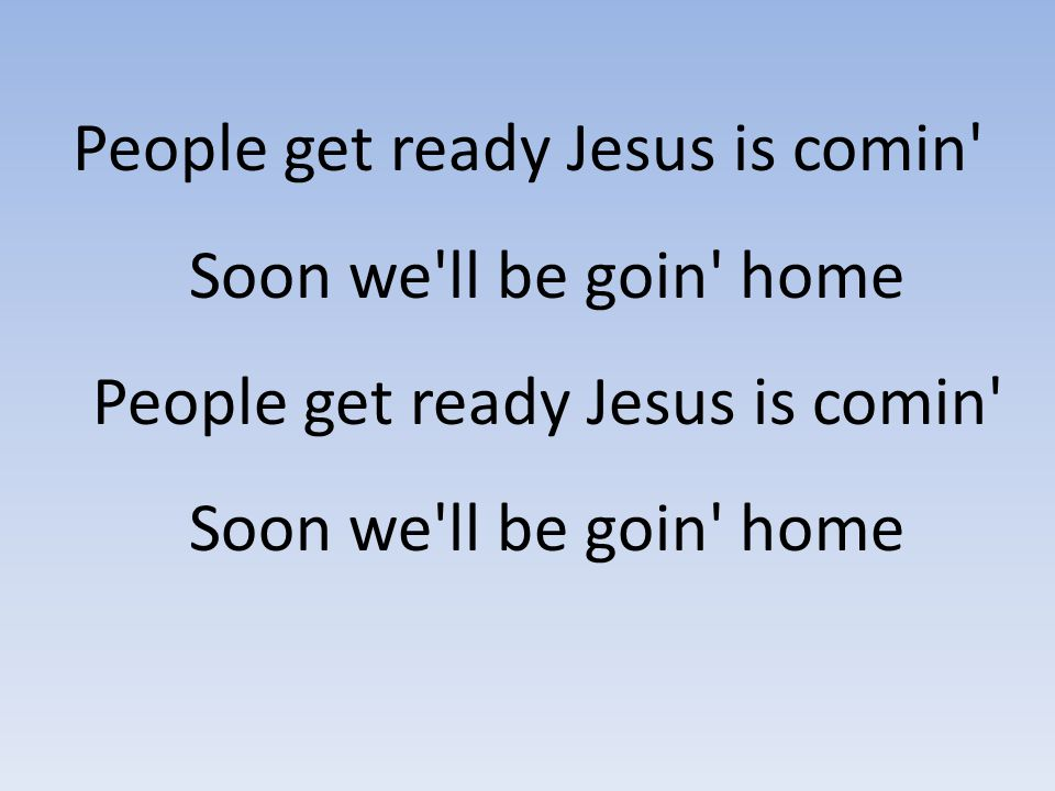People get ready Jesus is comin Soon we ll be goin home People get ready Jesus is comin Soon we ll be goin home