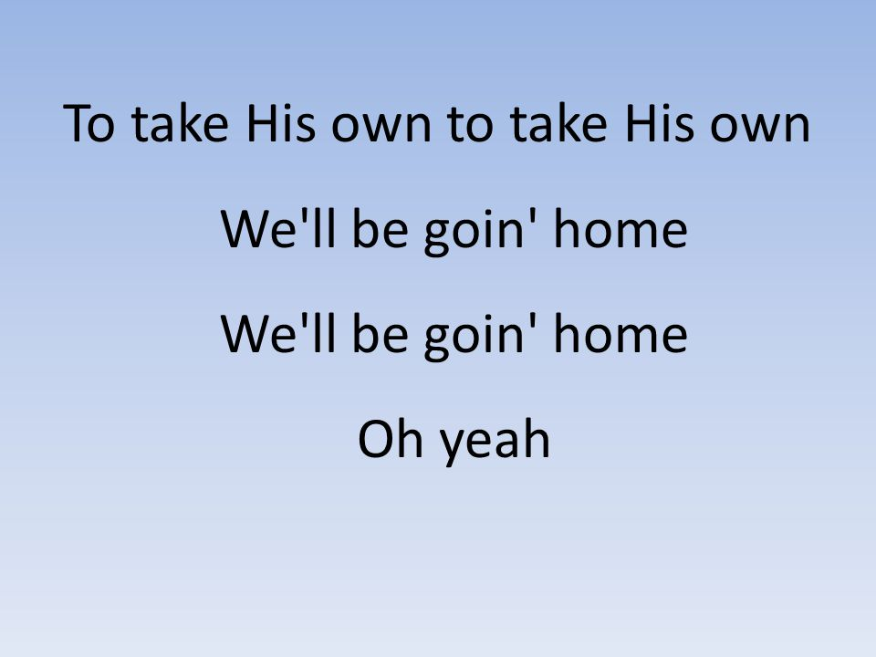 To take His own to take His own We ll be goin home We ll be goin home Oh yeah