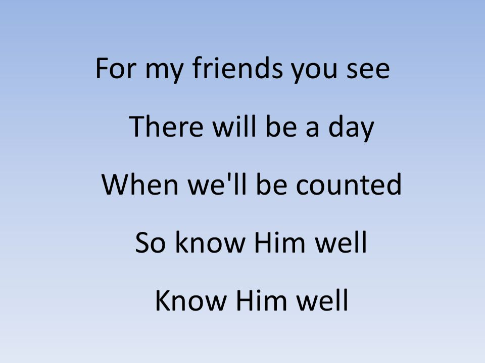 For my friends you see There will be a day When we ll be counted So know Him well Know Him well