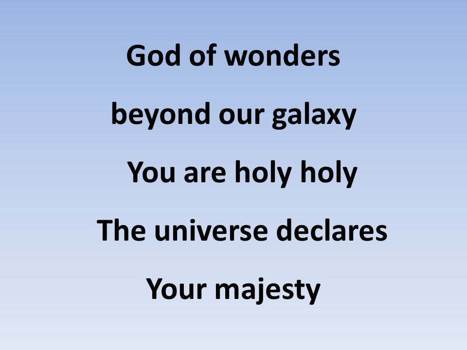 God of wonders beyond our galaxy You are holy holy The universe declares Your majesty