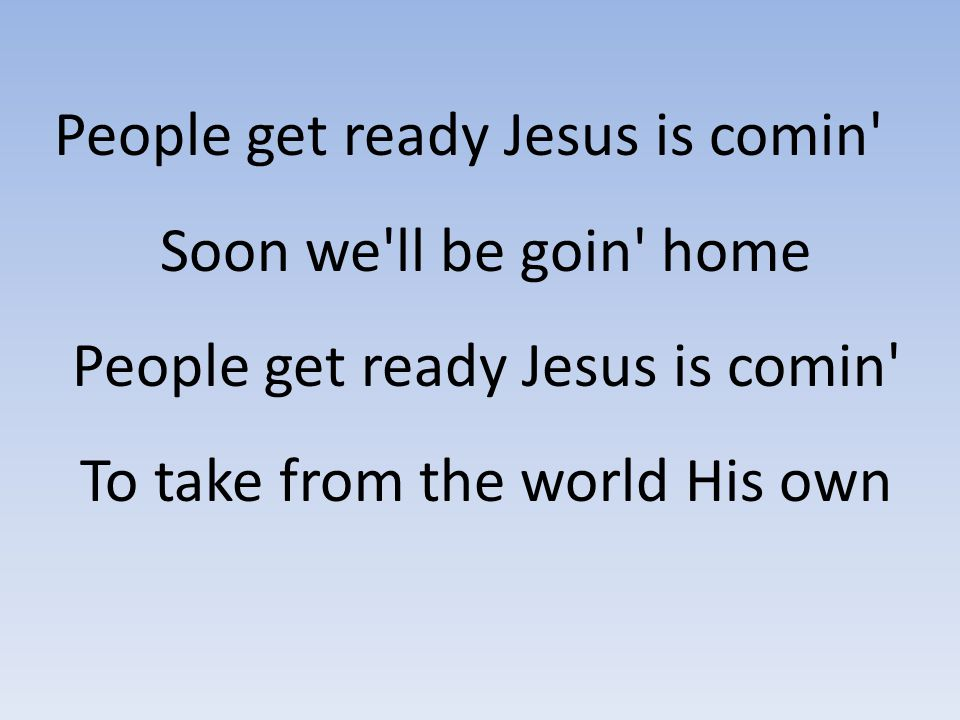 People get ready Jesus is comin Soon we ll be goin home People get ready Jesus is comin To take from the world His own