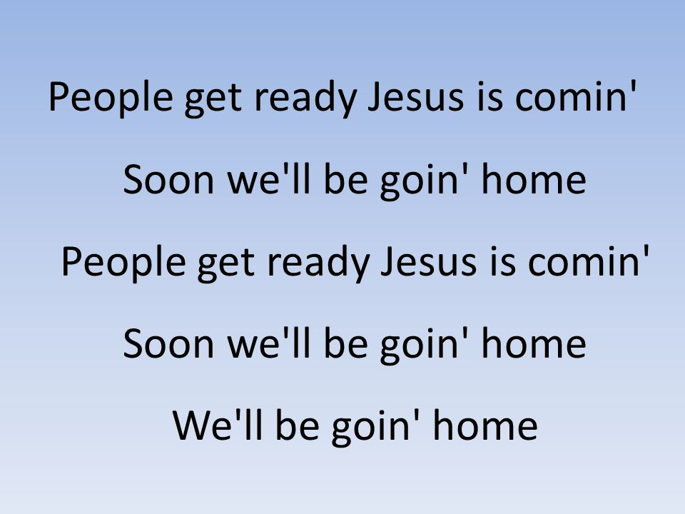 People get ready Jesus is comin Soon we ll be goin home People get ready Jesus is comin Soon we ll be goin home We ll be goin home