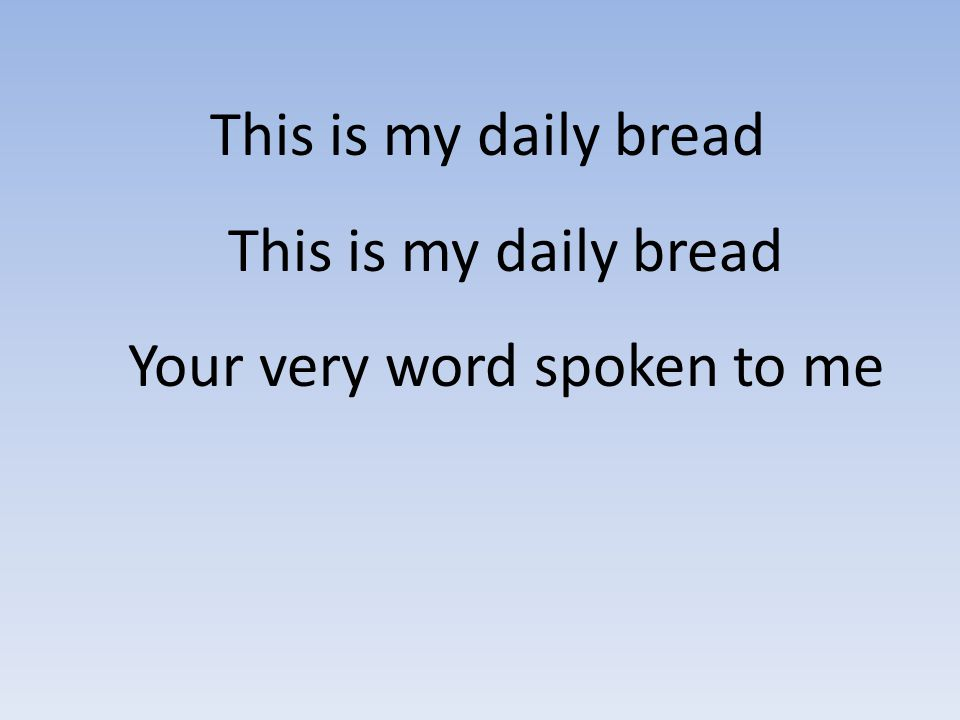 This is my daily bread This is my daily bread Your very word spoken to me