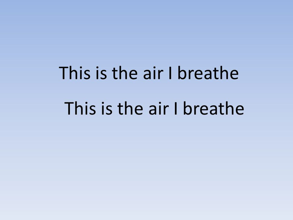This is the air I breathe This is the air I breathe