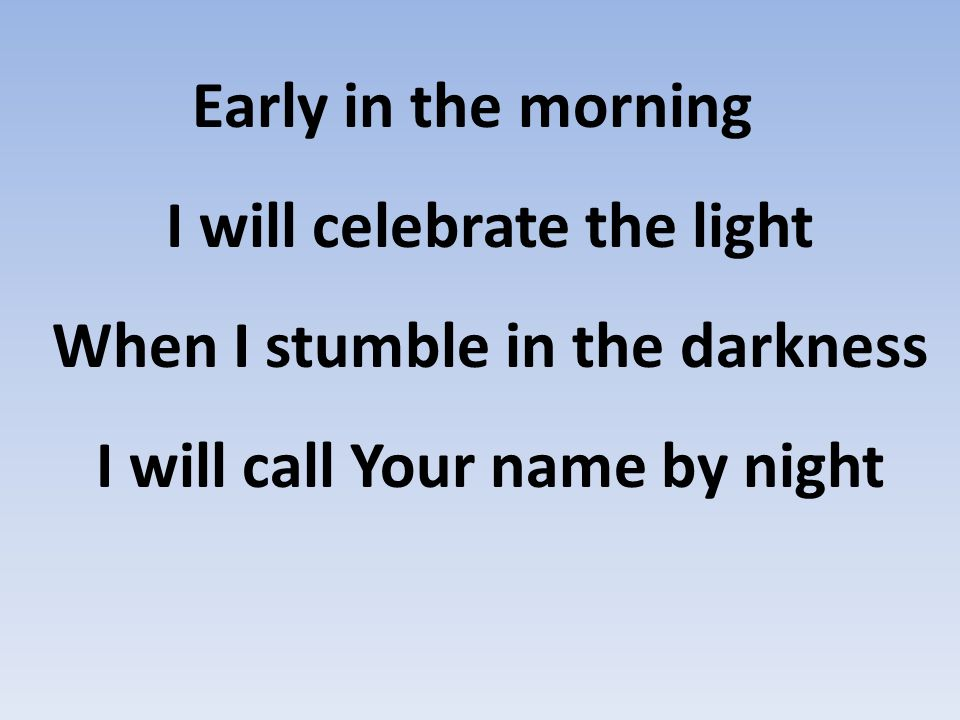 Early in the morning I will celebrate the light When I stumble in the darkness I will call Your name by night