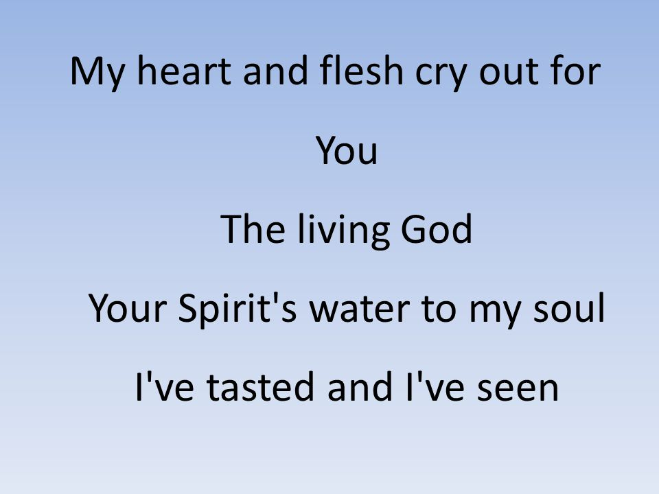 My heart and flesh cry out for You The living God Your Spirit s water to my soul I ve tasted and I ve seen