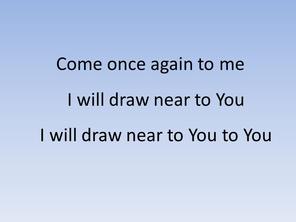 Come once again to me I will draw near to You I will draw near to You to You