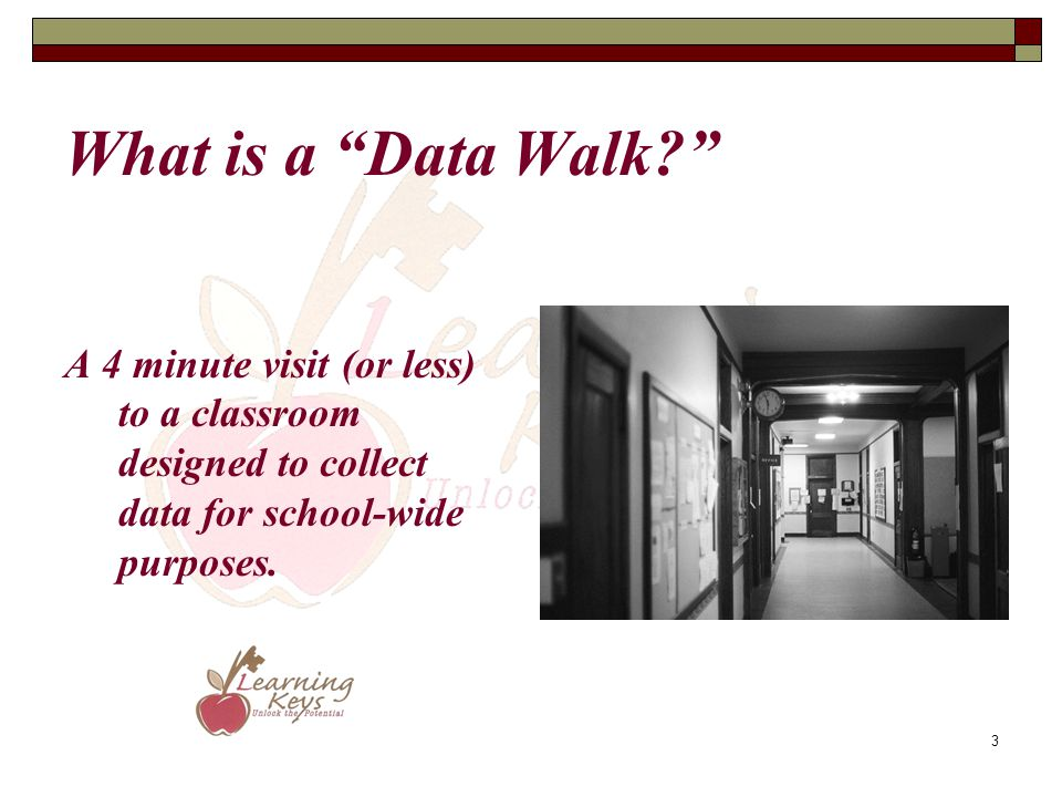 What is a Data Walk A 4 minute visit (or less) to a classroom designed to collect data for school-wide purposes.
