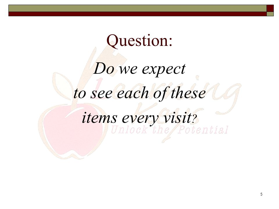 Question: Do we expect to see each of these items every visit