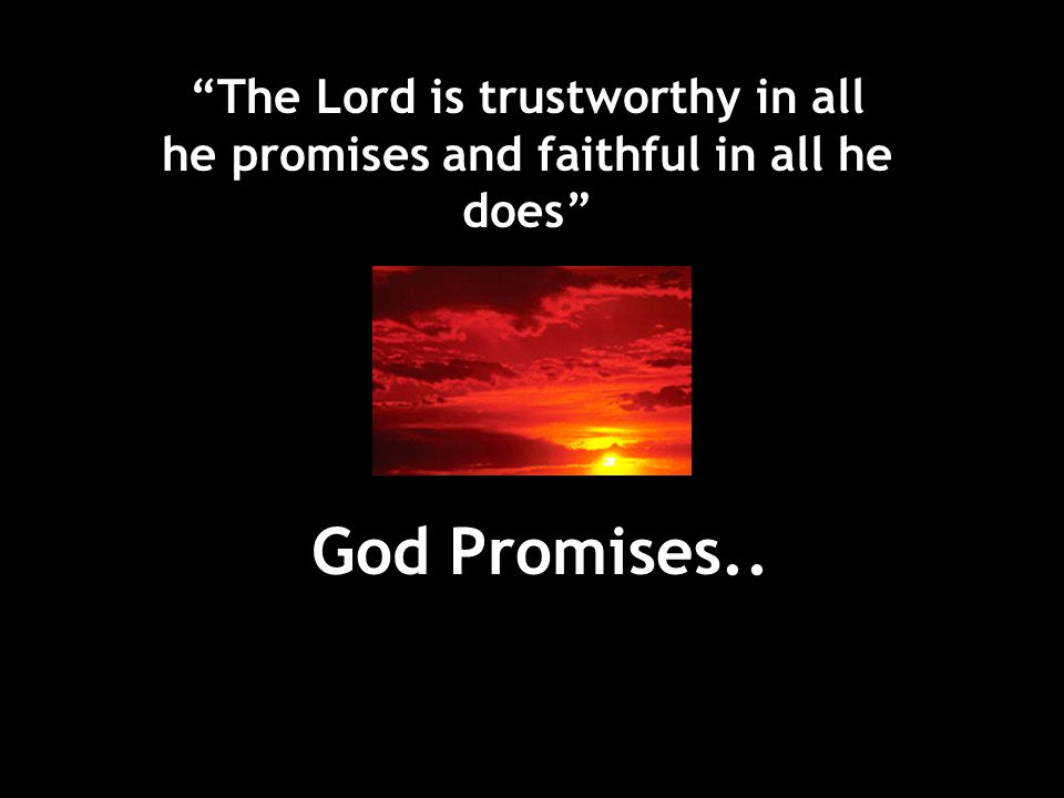 The Lord is trustworthy in all he promises and faithful in all he does