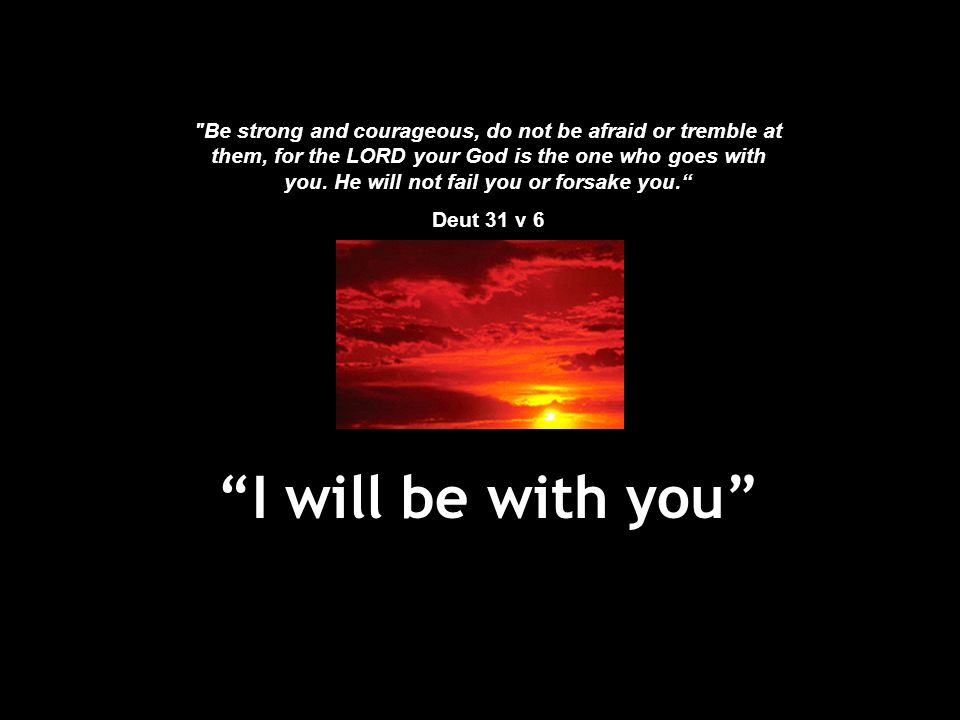 Be strong and courageous, do not be afraid or tremble at them, for the LORD your God is the one who goes with you. He will not fail you or forsake you.