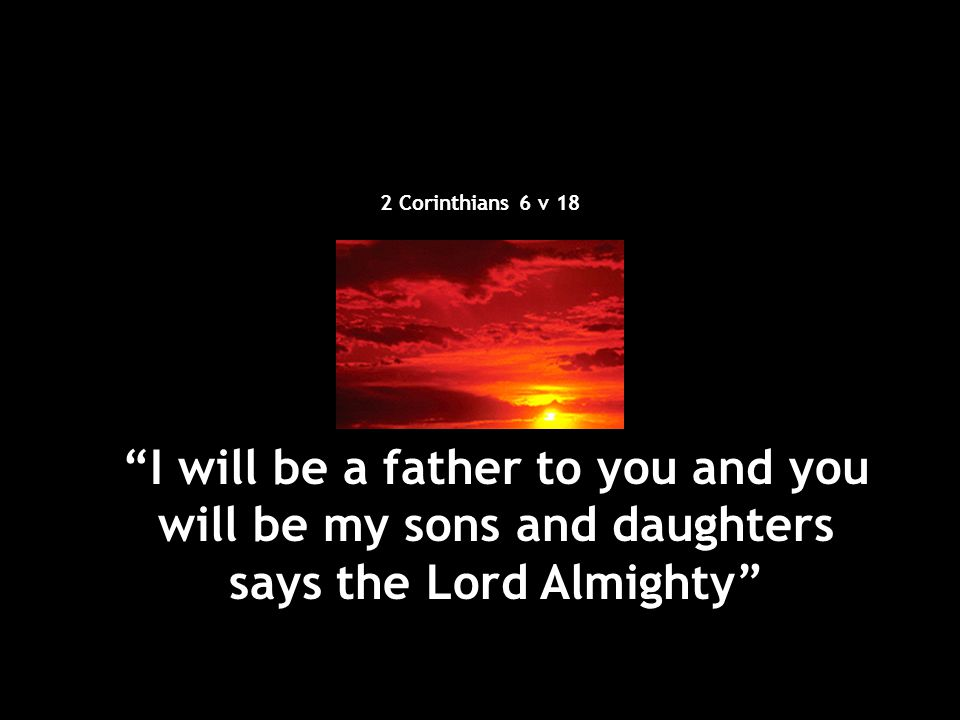 2 Corinthians 6 v 18 I will be a father to you and you will be my sons and daughters says the Lord Almighty