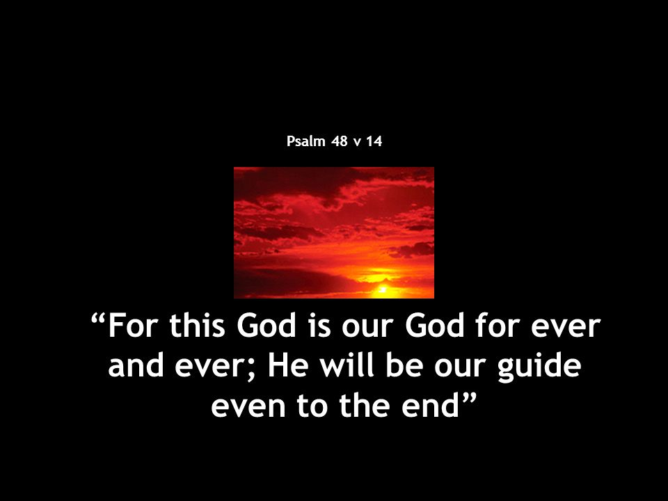 Psalm 48 v 14 For this God is our God for ever and ever; He will be our guide even to the end