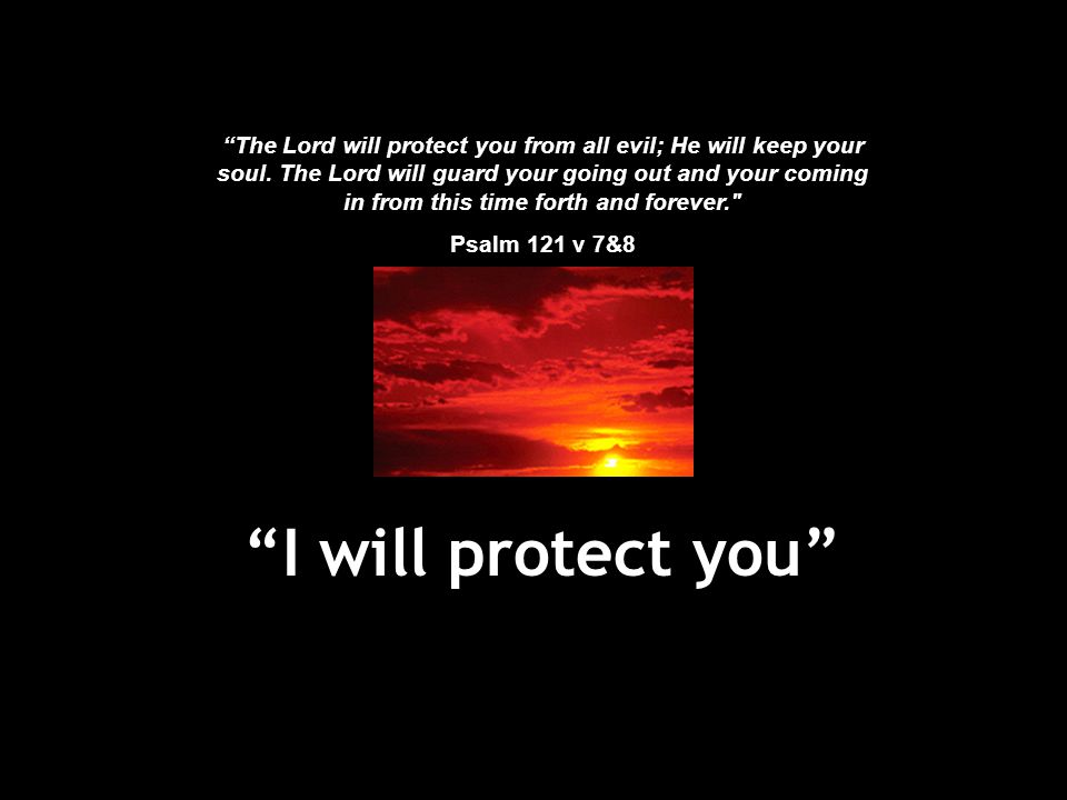 The Lord will protect you from all evil; He will keep your soul