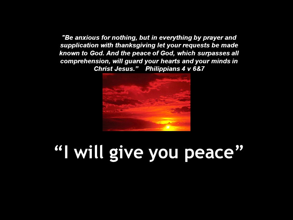 Be anxious for nothing, but in everything by prayer and supplication with thanksgiving let your requests be made known to God. And the peace of God, which surpasses all comprehension, will guard your hearts and your minds in Christ Jesus. Philippians 4 v 6&7