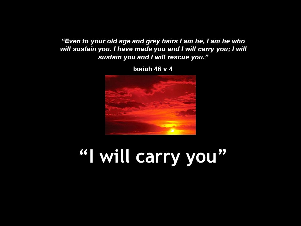 Even to your old age and grey hairs I am he, I am he who will sustain you. I have made you and I will carry you; I will sustain you and I will rescue you.