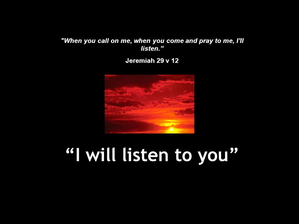 When you call on me, when you come and pray to me, I ll listen.